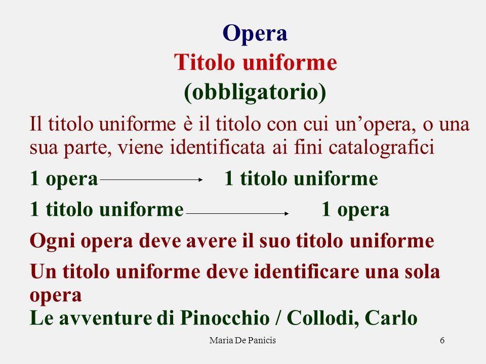 Maria De Panicis6 Opera Titolo uniforme (obbligatorio) Il titolo uniforme è il titolo con cui unopera, o una sua parte, viene identificata ai fini cat
