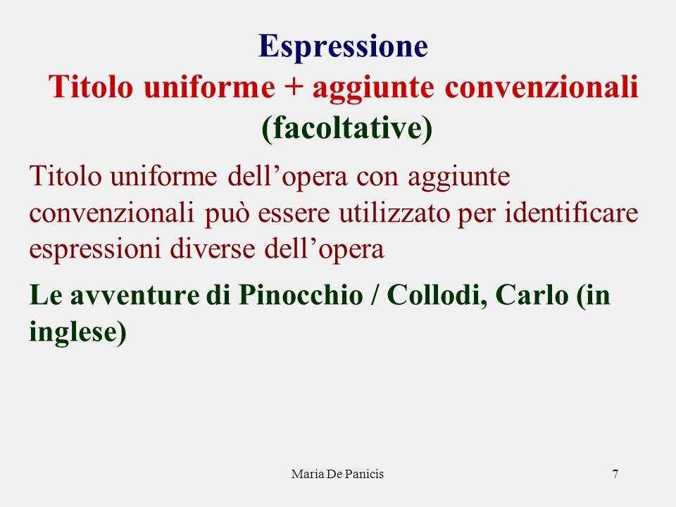 Maria De Panicis7 Espressione Titolo uniforme + aggiunte convenzionali (facoltative) Titolo uniforme dellopera con aggiunte convenzionali può essere u