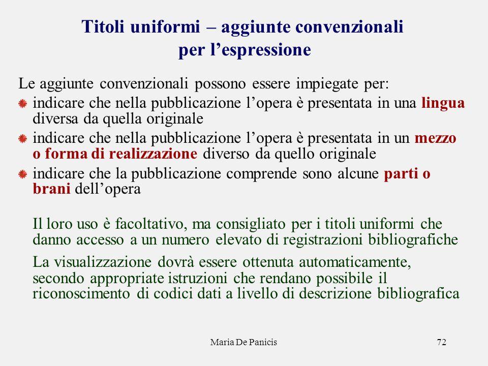 Maria De Panicis72 Titoli uniformi – aggiunte convenzionali per lespressione Le aggiunte convenzionali possono essere impiegate per: indicare che nell