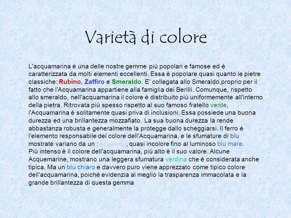 Varietà di colore L'acquamarina è una delle nostre gemme più popolari e famose ed è caratterizzata da molti elementi eccellenti. Essa è popolare quasi