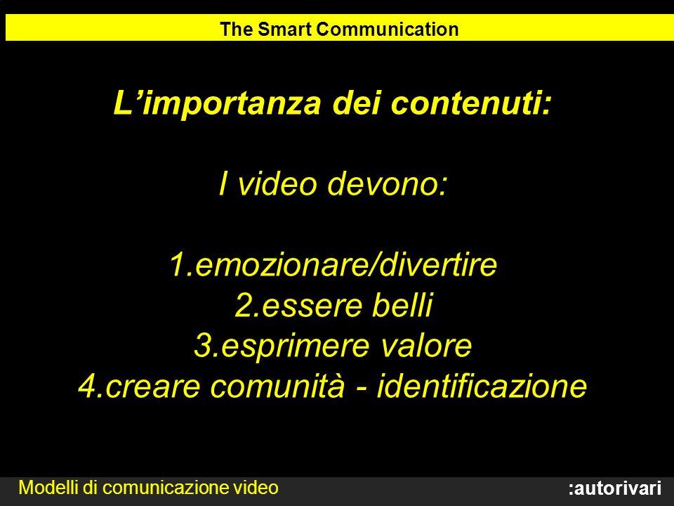 :autorivari Limportanza dei contenuti: I video devono: 1.emozionare/divertire 2.essere belli 3.esprimere valore 4.creare comunità - identificazione The Smart Communication Modelli di comunicazione video