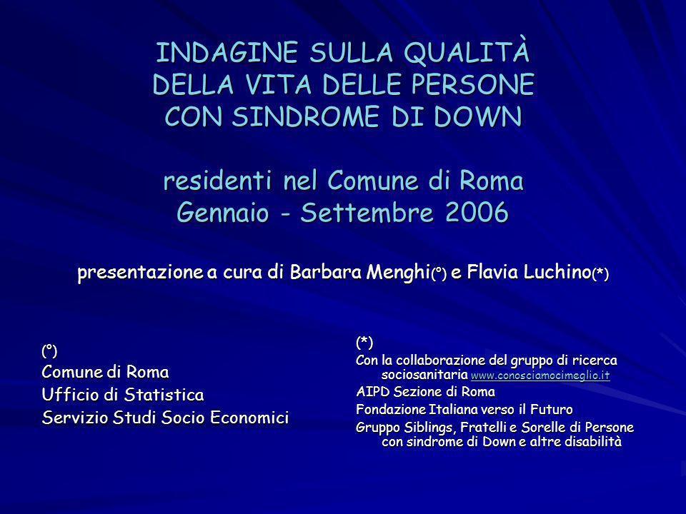 INDAGINE SULLA QUALITÀ DELLA VITA DELLE PERSONE CON SINDROME DI DOWN residenti nel Comune di Roma Gennaio - Settembre 2006 presentazione a cura di Barbara Menghi (°) e Flavia Luchino (*) (°) Comune di Roma Comune di Roma Ufficio di Statistica Servizio Studi Socio Economici (*) Con la collaborazione del gruppo di ricerca sociosanitaria www.conosciamocimeglio.it www.conosciamocimeglio.it AIPD Sezione di Roma Fondazione Italiana verso il Futuro Gruppo Siblings, Fratelli e Sorelle di Persone con sindrome di Down e altre disabilità