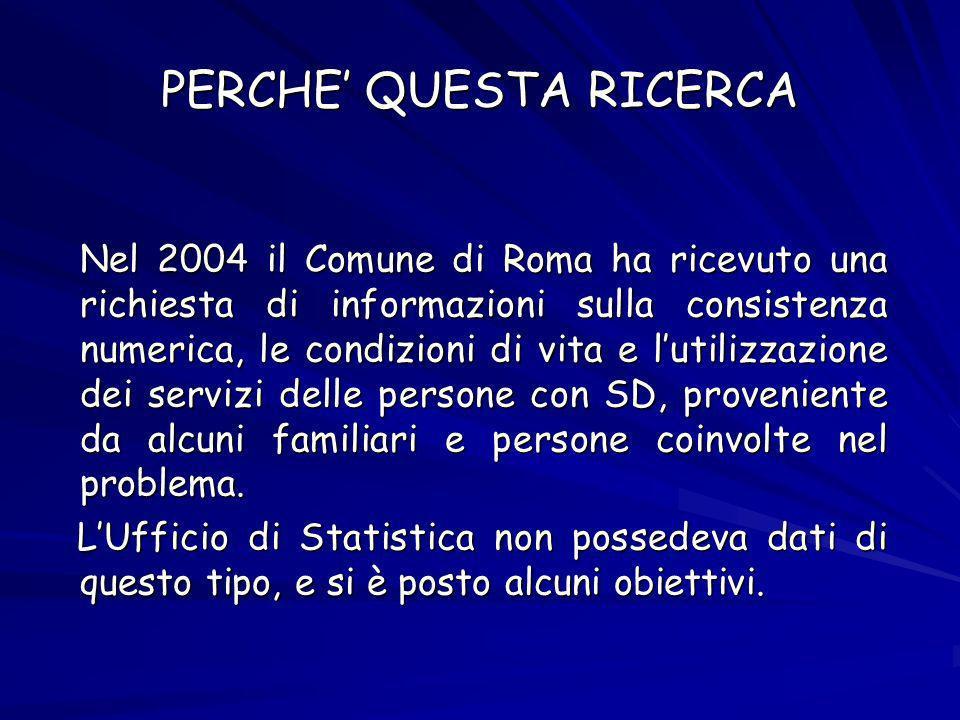 PERCHE QUESTA RICERCA Nel 2004 il Comune di Roma ha ricevuto una richiesta di informazioni sulla consistenza numerica, le condizioni di vita e lutilizzazione dei servizi delle persone con SD, proveniente da alcuni familiari e persone coinvolte nel problema.