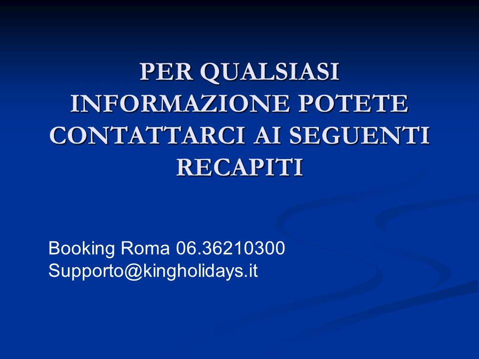 PER QUALSIASI INFORMAZIONE POTETE CONTATTARCI AI SEGUENTI RECAPITI Booking Roma 06.36210300 Supporto@kingholidays.it