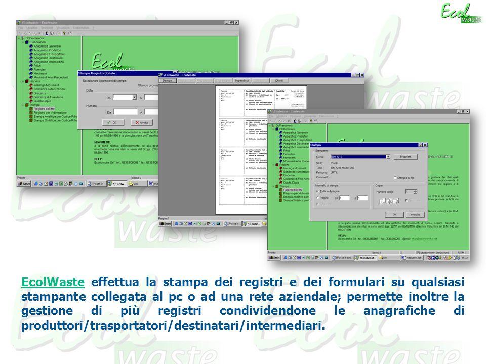 EcolWaste effettua la stampa dei registri e dei formulari su qualsiasi stampante collegata al pc o ad una rete aziendale; permette inoltre la gestione di più registri condividendone le anagrafiche di produttori/trasportatori/destinatari/intermediari.