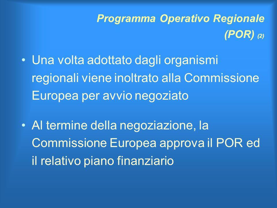 Programma Operativo Regionale (POR) (2) Una volta adottato dagli organismi regionali viene inoltrato alla Commissione Europea per avvio negoziato Al termine della negoziazione, la Commissione Europea approva il POR ed il relativo piano finanziario