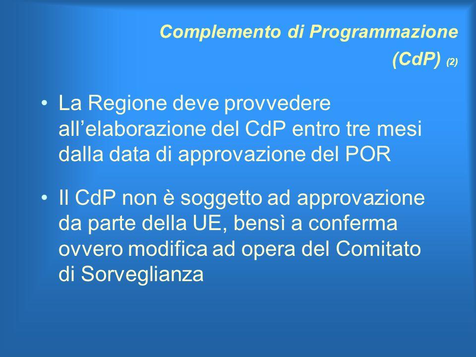 Complemento di Programmazione (CdP) (2) La Regione deve provvedere allelaborazione del CdP entro tre mesi dalla data di approvazione del POR Il CdP non è soggetto ad approvazione da parte della UE, bensì a conferma ovvero modifica ad opera del Comitato di Sorveglianza