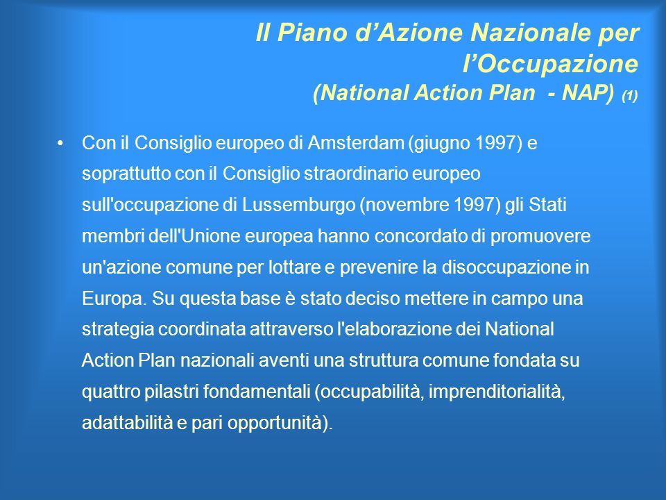 Il Piano dAzione Nazionale per lOccupazione (National Action Plan - NAP) (1) Con il Consiglio europeo di Amsterdam (giugno 1997) e soprattutto con il Consiglio straordinario europeo sull occupazione di Lussemburgo (novembre 1997) gli Stati membri dell Unione europea hanno concordato di promuovere un azione comune per lottare e prevenire la disoccupazione in Europa.