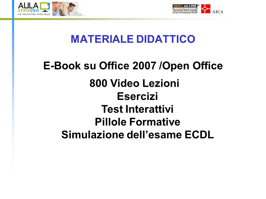 MATERIALE DIDATTICO E-Book su Office 2007 /Open Office 800 Video Lezioni Esercizi Test Interattivi Pillole Formative Simulazione dellesame ECDL