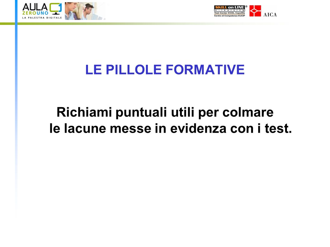 LE PILLOLE FORMATIVE Richiami puntuali utili per colmare le lacune messe in evidenza con i test.