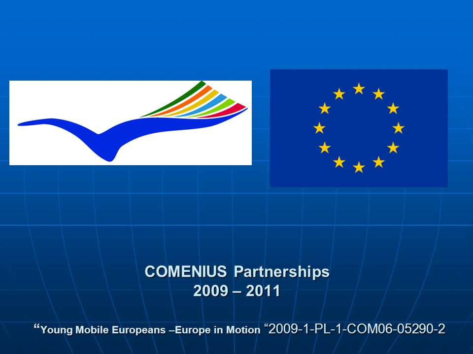 COMENIUS Partnerships 2009 – 2011 Young Mobile Europeans –Europe in Motion 2009-1-PL-1-COM06-05290-2