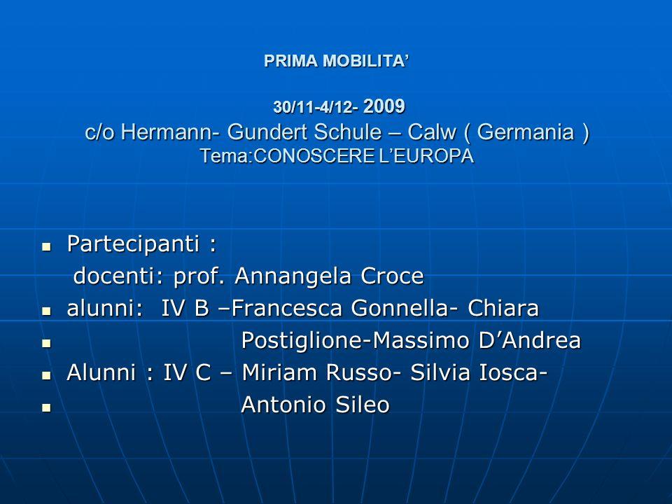 PRIMA MOBILITA 30/11-4/12- 2009 c/o Hermann- Gundert Schule – Calw ( Germania ) Tema:CONOSCERE LEUROPA Partecipanti : Partecipanti : docenti: prof. An