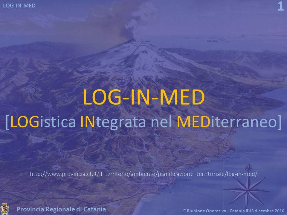 Provincia Regionale di Catania LOG-IN-MED 1° Riunione Operativa - Catania il 13 dicembre 2010 1 LOG-IN-MED [LOGistica INtegrata nel MEDiterraneo] http