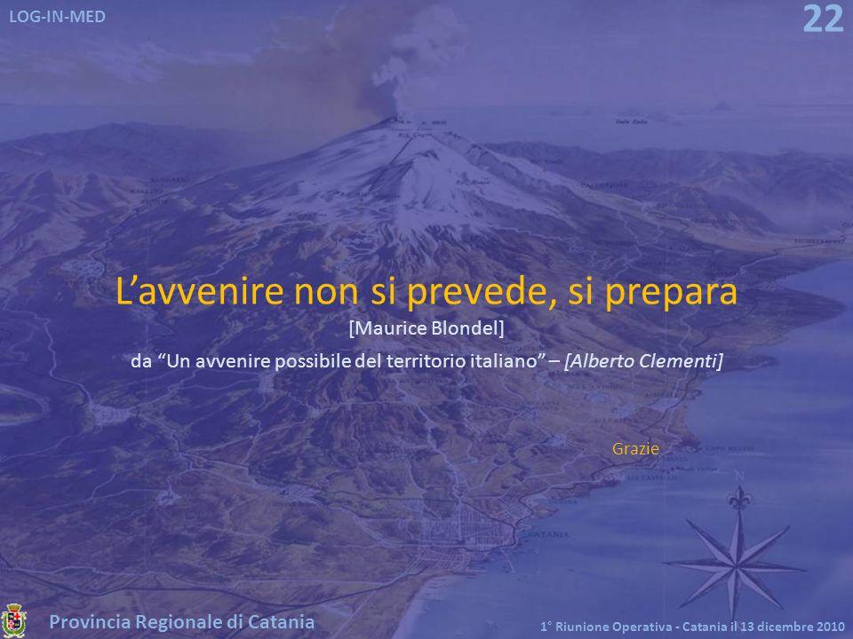 Provincia Regionale di Catania LOG-IN-MED 1° Riunione Operativa - Catania il 13 dicembre 2010 22 Lavvenire non si prevede, si prepara [Maurice Blondel