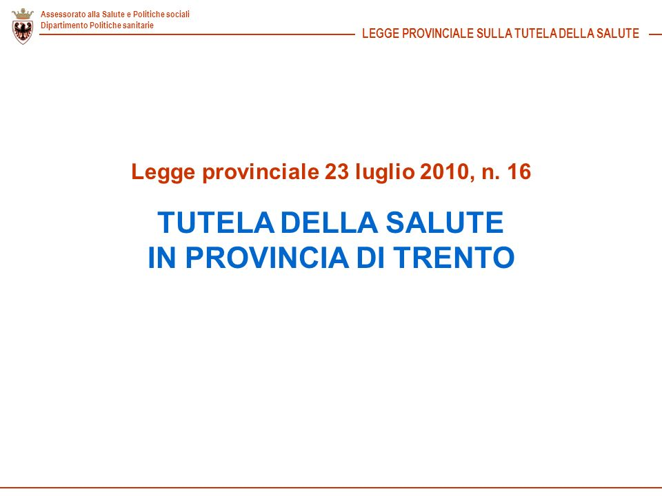 Assessorato alla Salute e Politiche sociali Dipartimento Politiche sanitarie Legge provinciale 23 luglio 2010, n. 16 TUTELA DELLA SALUTE IN PROVINCIA