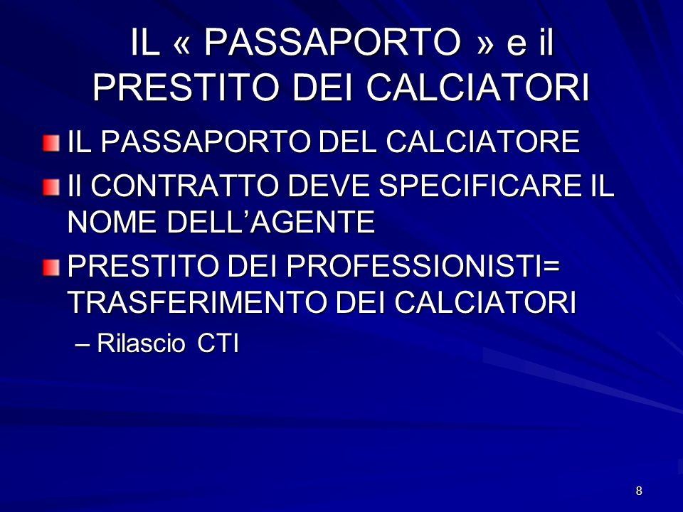 8 IL « PASSAPORTO » e il PRESTITO DEI CALCIATORI IL PASSAPORTO DEL CALCIATORE Il CONTRATTO DEVE SPECIFICARE IL NOME DELLAGENTE PRESTITO DEI PROFESSIONISTI= TRASFERIMENTO DEI CALCIATORI –Rilascio CTI
