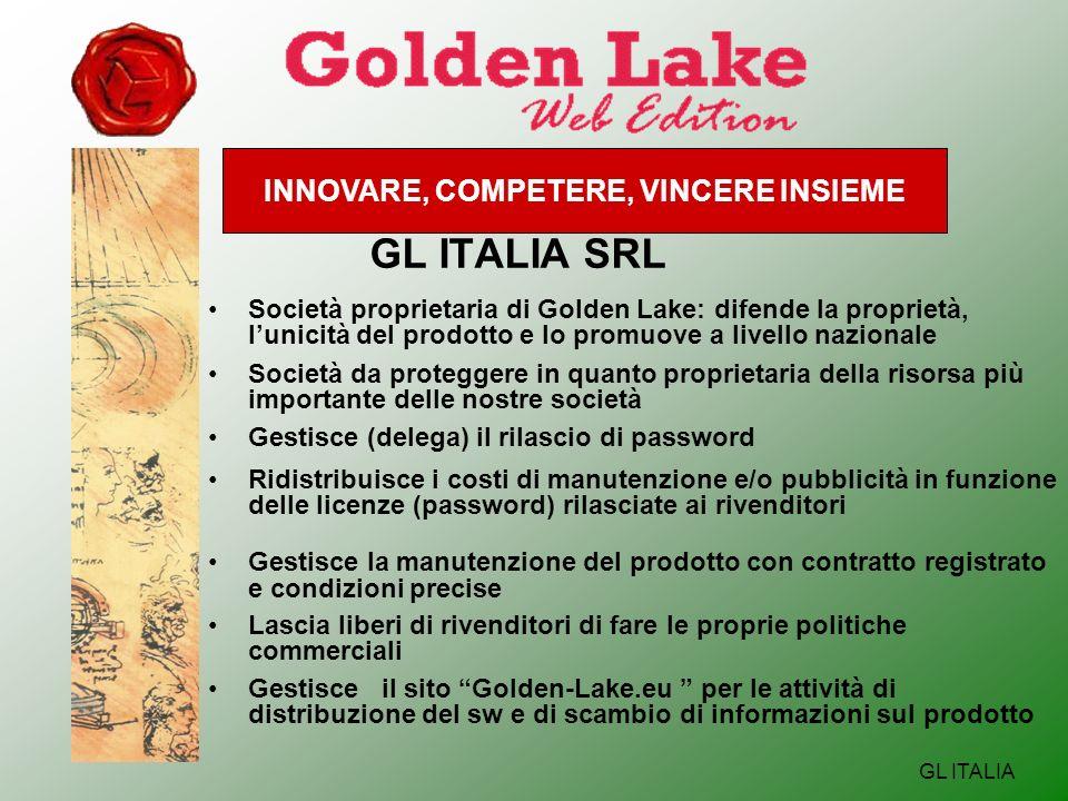 INNOVARE, COMPETERE, VINCERE INSIEME GL ITALIA GL ITALIA SRL Società proprietaria di Golden Lake: difende la proprietà, lunicità del prodotto e lo promuove a livello nazionale Società da proteggere in quanto proprietaria della risorsa più importante delle nostre società Gestisce (delega) il rilascio di password Ridistribuisce i costi di manutenzione e/o pubblicità in funzione delle licenze (password) rilasciate ai rivenditori Gestisce la manutenzione del prodotto con contratto registrato e condizioni precise Lascia liberi di rivenditori di fare le proprie politiche commerciali Gestisce il sito Golden-Lake.eu per le attività di distribuzione del sw e di scambio di informazioni sul prodotto