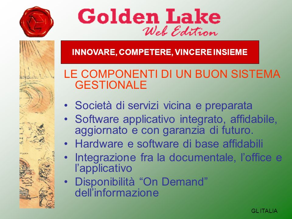 INNOVARE, COMPETERE, VINCERE INSIEME GL ITALIA LE COMPONENTI DI UN BUON SISTEMA GESTIONALE Società di servizi vicina e preparata Software applicativo integrato, affidabile, aggiornato e con garanzia di futuro.
