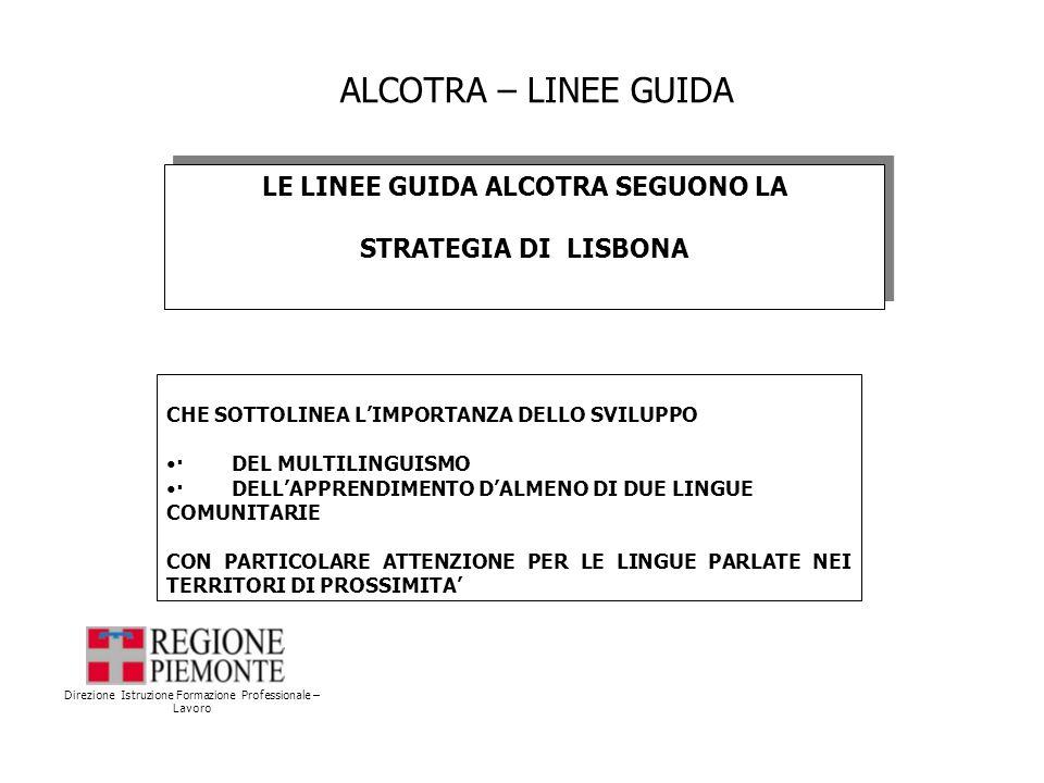 ALCOTRA – LINEE GUIDA Direzione Istruzione Formazione Professionale – Lavoro LE LINEE GUIDA ALCOTRA SEGUONO LA STRATEGIA DI LISBONA LE LINEE GUIDA ALCOTRA SEGUONO LA STRATEGIA DI LISBONA CHE SOTTOLINEA LIMPORTANZA DELLO SVILUPPO · DEL MULTILINGUISMO · DELLAPPRENDIMENTO DALMENO DI DUE LINGUE COMUNITARIE CON PARTICOLARE ATTENZIONE PER LE LINGUE PARLATE NEI TERRITORI DI PROSSIMITA