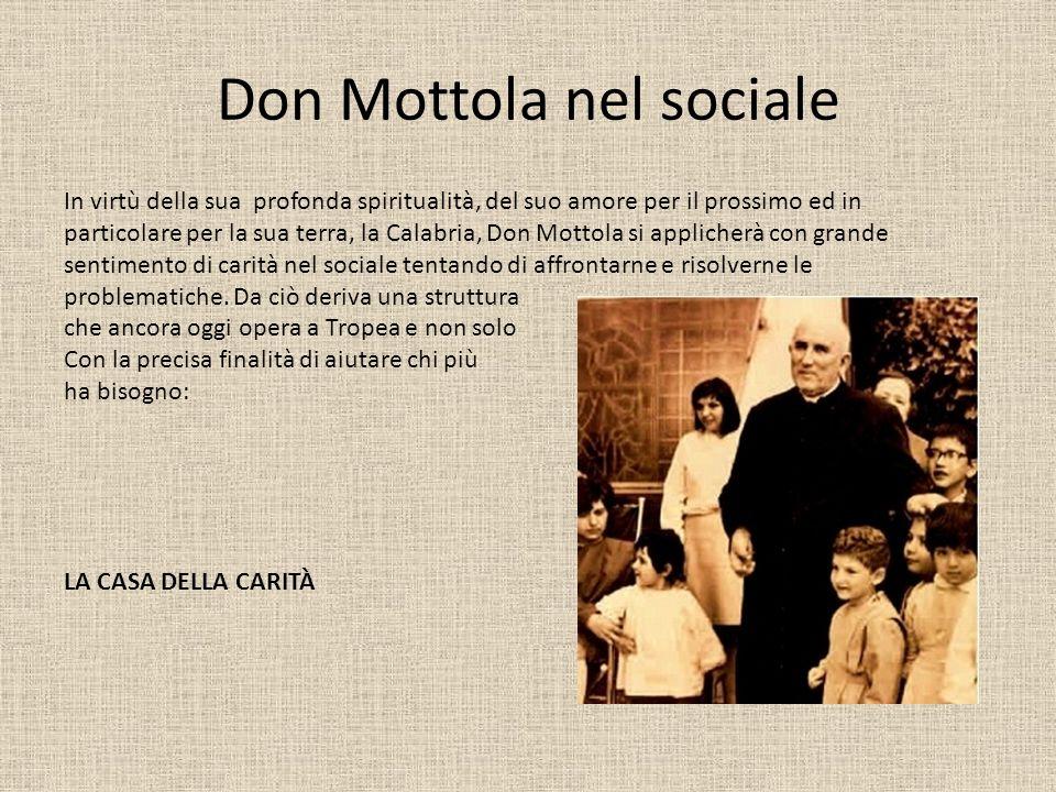 Don Mottola nel sociale In virtù della sua profonda spiritualità, del suo amore per il prossimo ed in particolare per la sua terra, la Calabria, Don Mottola si applicherà con grande sentimento di carità nel sociale tentando di affrontarne e risolverne le problematiche.