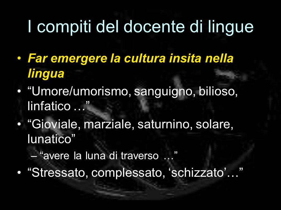 I compiti del docente di lingue Far emergere la cultura insita nella lingua Umore/umorismo, sanguigno, bilioso, linfatico … Gioviale, marziale, saturn