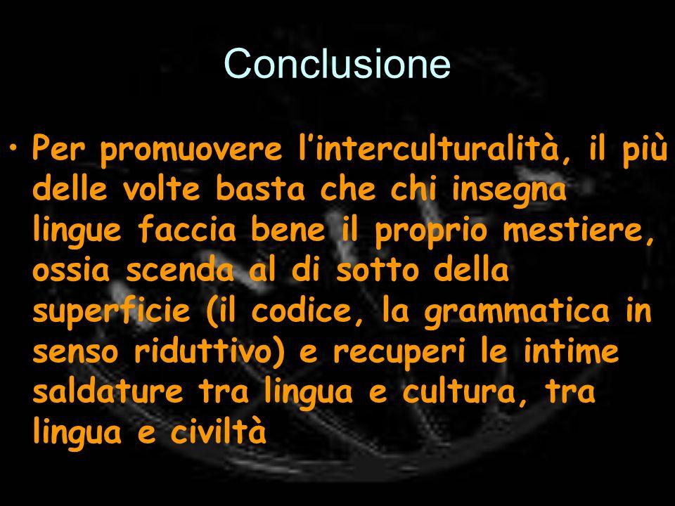 Conclusione Per promuovere linterculturalità, il più delle volte basta che chi insegna lingue faccia bene il proprio mestiere, ossia scenda al di sott
