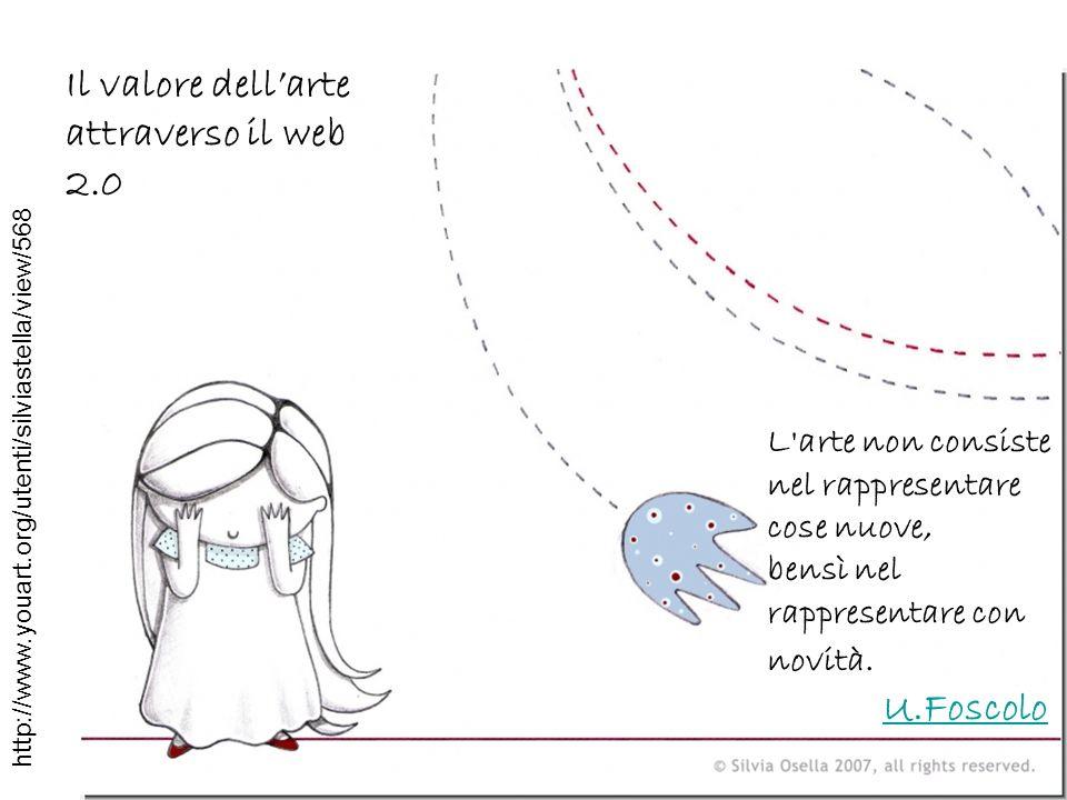 L'arte non consiste nel rappresentare cose nuove, bensì nel rappresentare con novità. U.Foscolo Il valore dellarte attraverso il web 2.0 http://www.yo