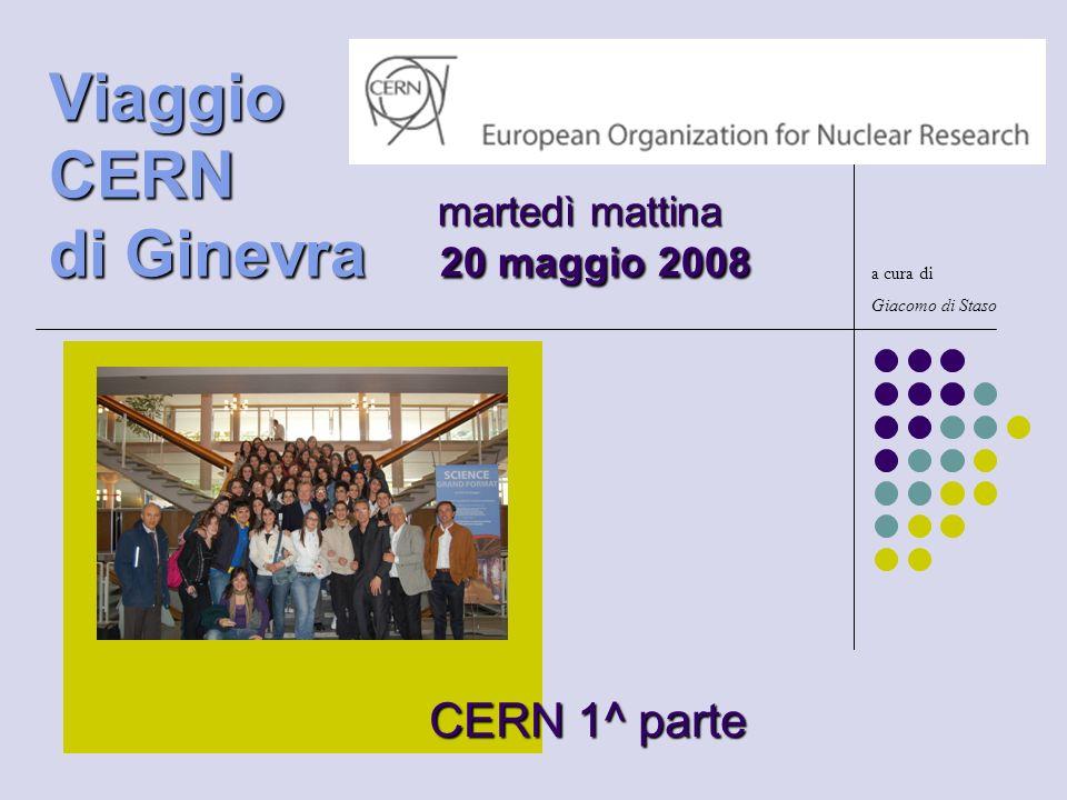 CERN 1^ parte a cura di Giacomo di Staso martedì mattina Viaggio CERN di Ginevra 20 maggio 2008