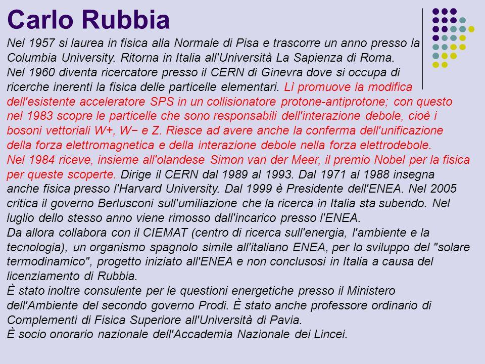 Carlo Rubbia Nel 1957 si laurea in fisica alla Normale di Pisa e trascorre un anno presso la Columbia University. Ritorna in Italia all'Università La