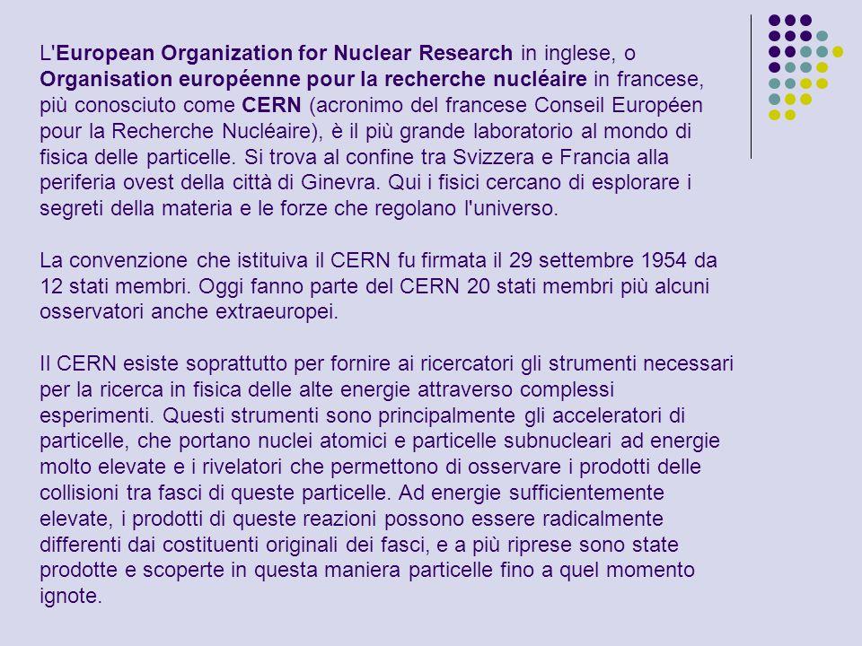 L'European Organization for Nuclear Research in inglese, o Organisation européenne pour la recherche nucléaire in francese, più conosciuto come CERN (