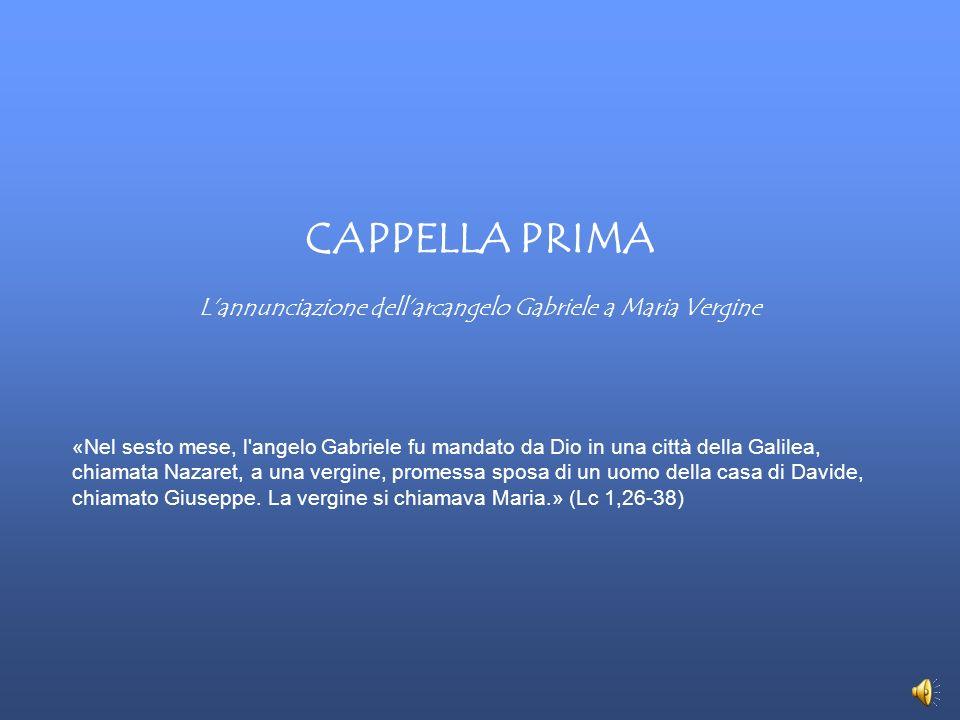 CAPPELLA PRIMA Lannunciazione dellarcangelo Gabriele a Maria Vergine «Nel sesto mese, l'angelo Gabriele fu mandato da Dio in una città della Galilea,