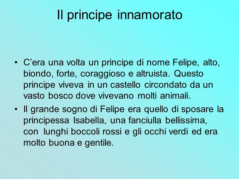 Il principe innamorato Cera una volta un principe di nome Felipe, alto, biondo, forte, coraggioso e altruista. Questo principe viveva in un castello c