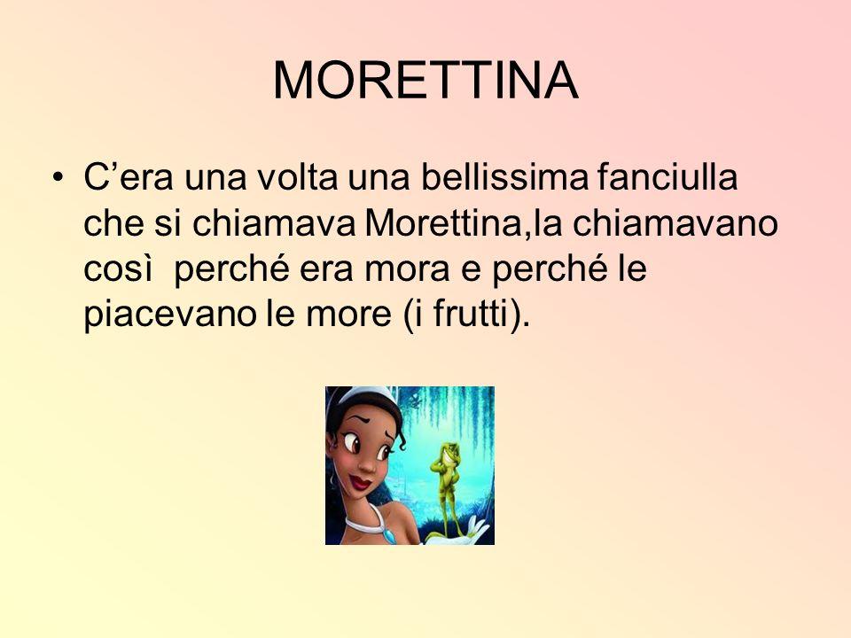MORETTINA Cera una volta una bellissima fanciulla che si chiamava Morettina,la chiamavano così perché era mora e perché le piacevano le more (i frutti