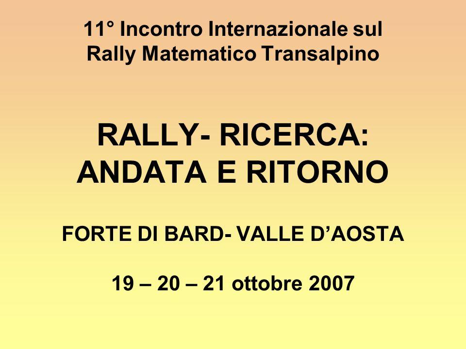 11° Incontro Internazionale sul Rally Matematico Transalpino RALLY- RICERCA: ANDATA E RITORNO FORTE DI BARD- VALLE DAOSTA 19 – 20 – 21 ottobre 2007