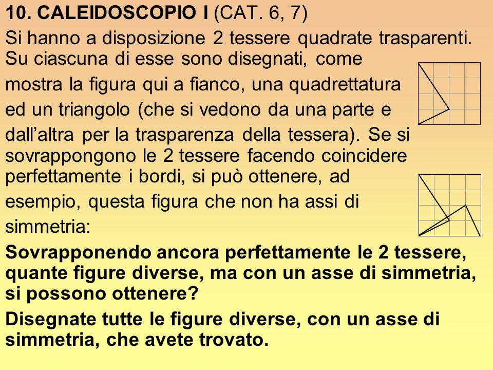 10. CALEIDOSCOPIO I (CAT. 6, 7) Si hanno a disposizione 2 tessere quadrate trasparenti. Su ciascuna di esse sono disegnati, come mostra la figura qui