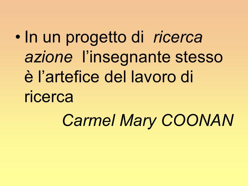 In un progetto di ricerca azione linsegnante stesso è lartefice del lavoro di ricerca Carmel Mary COONAN
