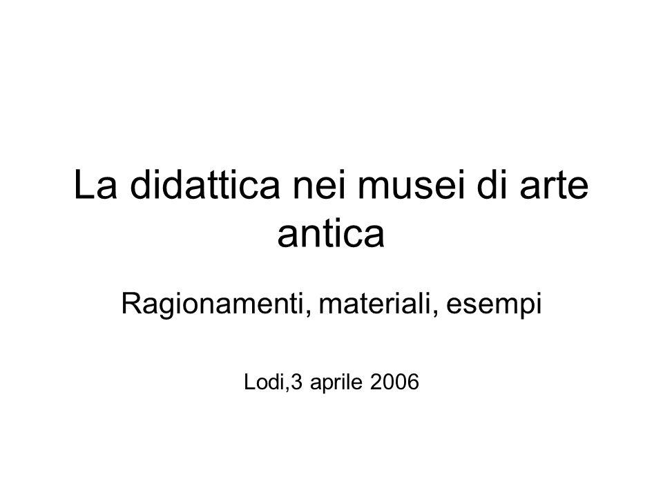 La didattica nei musei di arte antica Ragionamenti, materiali, esempi Lodi,3 aprile 2006