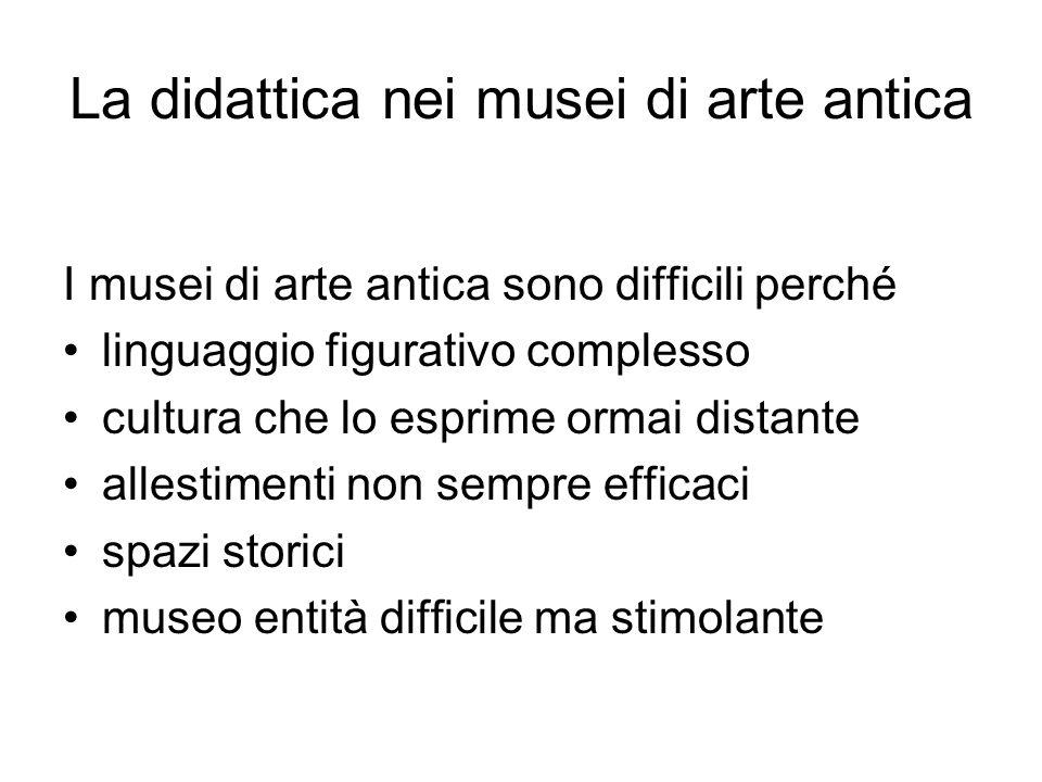 La didattica nei musei di arte antica I musei di arte antica sono difficili perché linguaggio figurativo complesso cultura che lo esprime ormai distante allestimenti non sempre efficaci spazi storici museo entità difficile ma stimolante