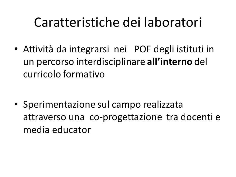 Caratteristiche dei laboratori Attività da integrarsi nei POF degli istituti in un percorso interdisciplinare allinterno del curricolo formativo Sperimentazione sul campo realizzata attraverso una co-progettazione tra docenti e media educator