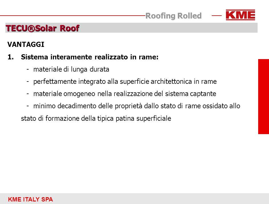 KME ITALY SPA Roofing Rolled TECU®Solar Roof 2.Sistema modulare progettato su richiesta 3.Ispezionabile, integrabile e di facile manutenzione 4.Perfettamente integrabile con altri sistemi di sfruttamento di energie rinnovabili 5.Indicato per le varie tipologie edilizie (residenziale, strutture sportive, complessi religiosi, …) 6.Facile da installare 7.Compatibile con le specifiche indicate dallattuale normativa vigente