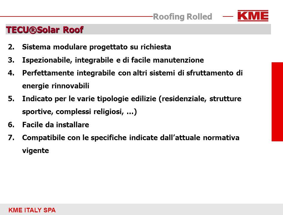 KME ITALY SPA Roofing Rolled TECU®Solar Roof: caratteristiche principali Sistema modulare: ogni modulo ha una larghezza di circa 0,5 m e una lunghezza variabile a piacere fino ad un limite massimo di 5 metri (massima lunghezza dei tubi) per ottimizzare gli aspetti produttivi e razionalizzare lofferta si sono definite lunghezze da offrire come standard e come speciali I moduli devono essere collegati tra loro in fase di installazione sul tetto fino a raggiungere la superficie di scambio termica necessaria per alimentare limpianto per un impianto mono familiare sono necessari circa 8 mq di moduli solari integrati Totale integrazione con il tetto ottimo effetto estetico Durate ed affidabilità superiori a quelle di un pannello tradizionale Rendimento termico caratteristico di un collettore solare scoperto particolarmente performante in condizioni di irraggiamento favorevole