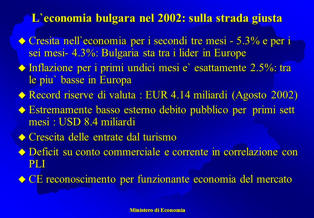 Ministero di Economia Ministero di Economia Cresita nell`economia per i secondi tre mesi - 5.3% e per i sei mesi- 4.3%: Bulgaria sta tra i lider in Europe Cresita nell`economia per i secondi tre mesi - 5.3% e per i sei mesi- 4.3%: Bulgaria sta tra i lider in Europe Inflazione per i primi undici mesi e` esattamente 2.5%: tra le piu` basse in Europa Inflazione per i primi undici mesi e` esattamente 2.5%: tra le piu` basse in Europa Record riserve di valuta : EUR 4.14 miliardi (Agosto 2002) Record riserve di valuta : EUR 4.14 miliardi (Agosto 2002) Estremamente basso esterno debito pubblico per primi sett mesi : USD 8.4 miliardi Estremamente basso esterno debito pubblico per primi sett mesi : USD 8.4 miliardi Crescita delle entrate dal turismo Crescita delle entrate dal turismo Deficit su conto commerciale e corrente in correlazione con PLI Deficit su conto commerciale e corrente in correlazione con PLI CE reconoscimento per funzionante economia del mercato CE reconoscimento per funzionante economia del mercato L`economia bulgara nel 2002: sulla strada giusta