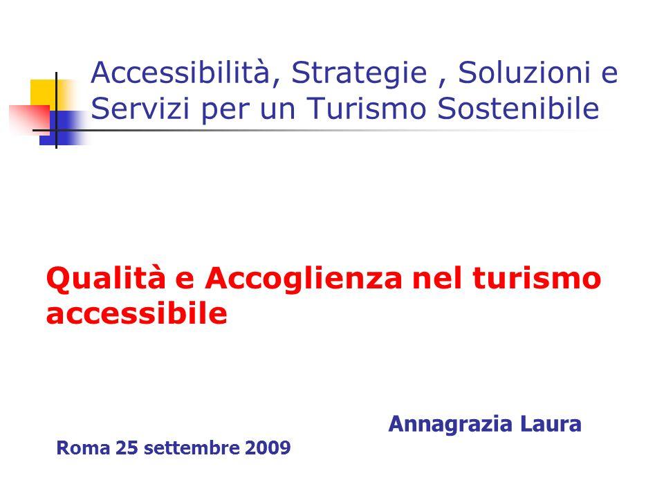 Accessibilità, Strategie, Soluzioni e Servizi per un Turismo Sostenibile Qualità e Accoglienza nel turismo accessibile Annagrazia Laura Roma 25 settem