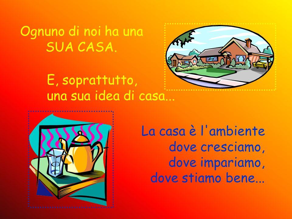Ognuno di noi ha una SUA CASA. E, soprattutto, una sua idea di casa... La casa è l'ambiente dove cresciamo, dove impariamo, dove stiamo bene...