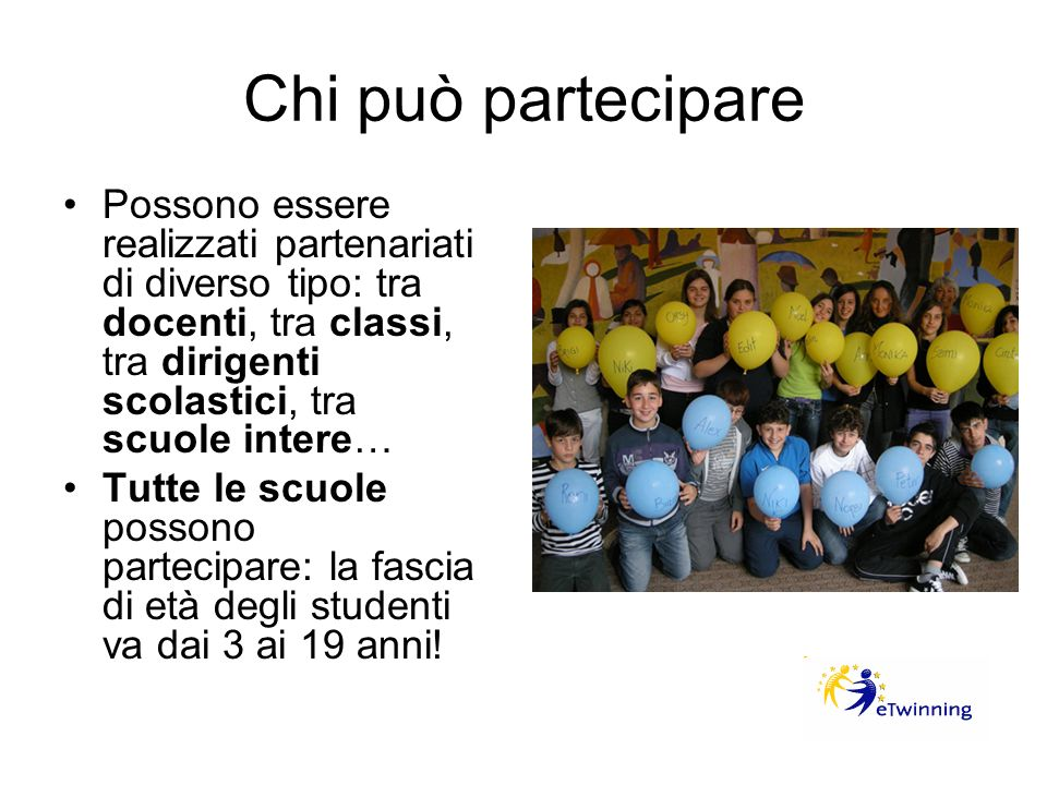 Chi può partecipare Possono essere realizzati partenariati di diverso tipo: tra docenti, tra classi, tra dirigenti scolastici, tra scuole intere… Tutt