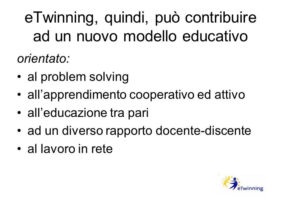 eTwinning, quindi, può contribuire ad un nuovo modello educativo orientato: al problem solving allapprendimento cooperativo ed attivo alleducazione tr