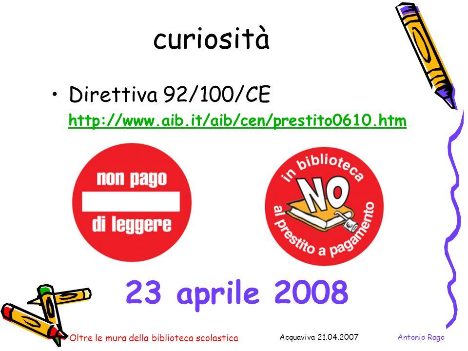 Antonio RagoAcquaviva 21.04.2007 Oltre le mura della biblioteca scolastica curiosità Direttiva 92/100/CE http://www.aib.it/aib/cen/prestito0610.htm 23 aprile 2008