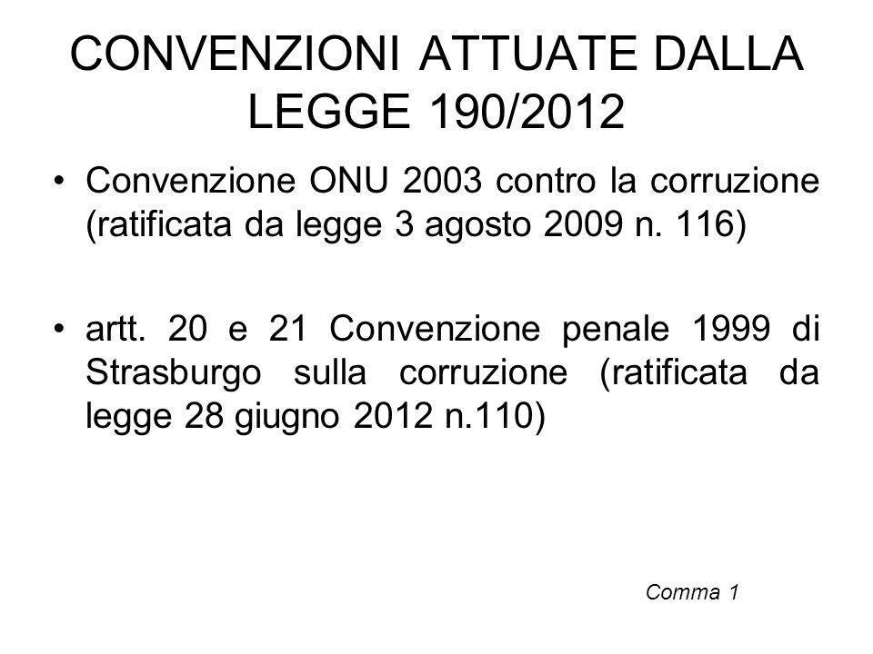CONVENZIONI ATTUATE DALLA LEGGE 190/2012 Convenzione ONU 2003 contro la corruzione (ratificata da legge 3 agosto 2009 n. 116) artt. 20 e 21 Convenzion