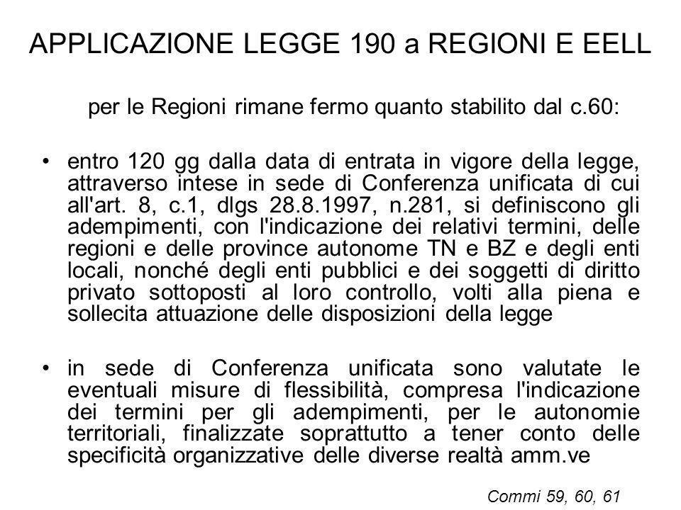 APPLICAZIONE LEGGE 190 a REGIONI E EELL per le Regioni rimane fermo quanto stabilito dal c.60: entro 120 gg dalla data di entrata in vigore della legg