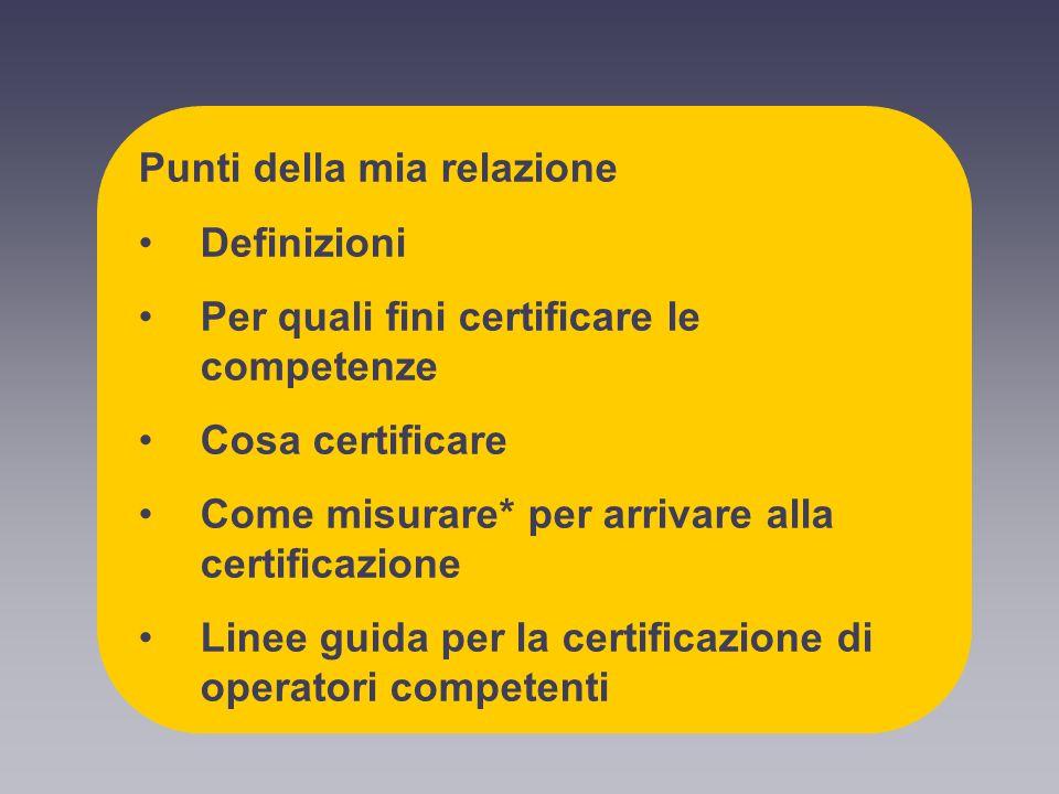 Punti della mia relazione Definizioni Per quali fini certificare le competenze Cosa certificare Come misurare* per arrivare alla certificazione Linee guida per la certificazione di operatori competenti